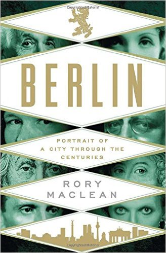 Berlin- Portrait of a City Through the Centuries by Rory MacLean
