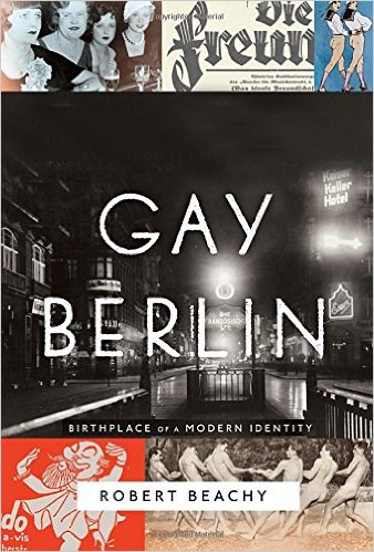 Gay Berlin- Birthplace of a Modern Identity by Robert Beachy