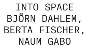 Into Space - Björn Dahlem, Berta Fischer, Naum Gabo